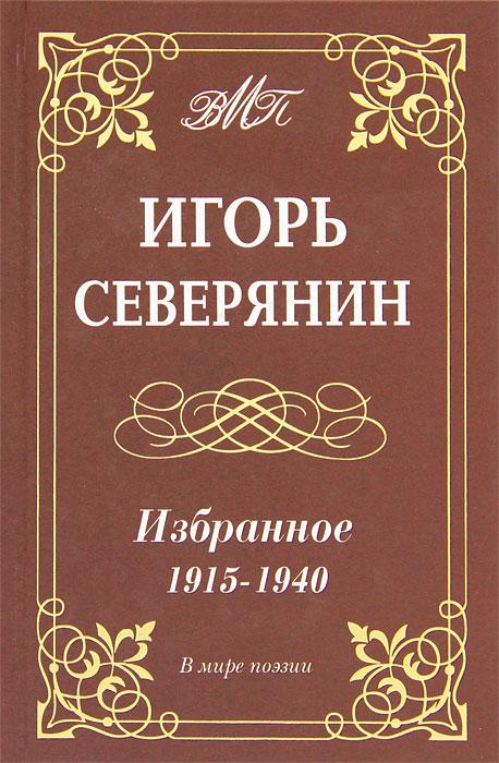 Игорь Северянин Игорь Северянин. Избранное. 1915-1940