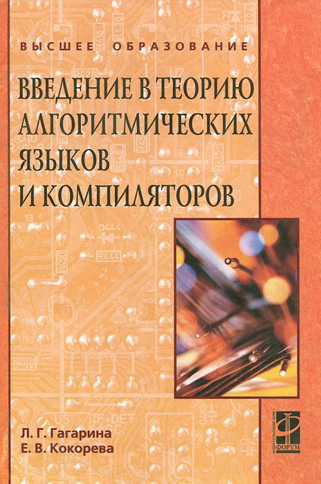 Л. Г. Гагарина, Е. В. Кокорева Введение в теорию алгоритмических языков и компиляторов довек ж введение в теорию языков программирования