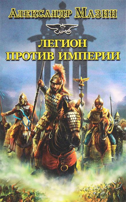 Александр Мазин Легион против Империи мазин а в трон императора
