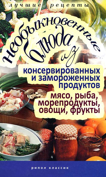 Необыкновенные блюда из консервированных и замороженных продуктов. Мясо, рыба, морепродукты, овощи, фрукты наталия потапова рыба и морепродукты источники йода и фосфора