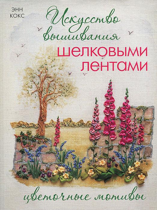 Энн Кокс Искусство вышивания шелковыми лентами. Цветочные мотивы пяльцы и рамки для вышивания