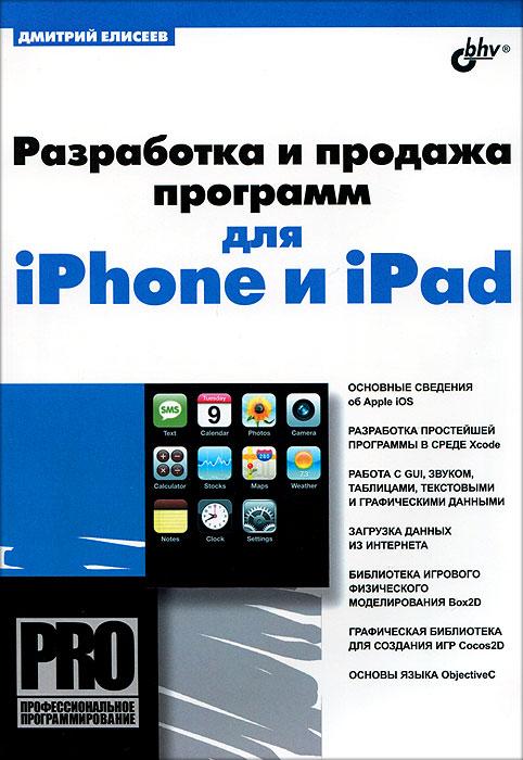 Дмитрий Елисеев Разработка и продажа программ для iPhone и iPad дэвид марк джек наттинг ким топли фредрик т олссон джефф ламарш swift разработка приложений в среде xcode для iphone и ipad с использованием ios sdk