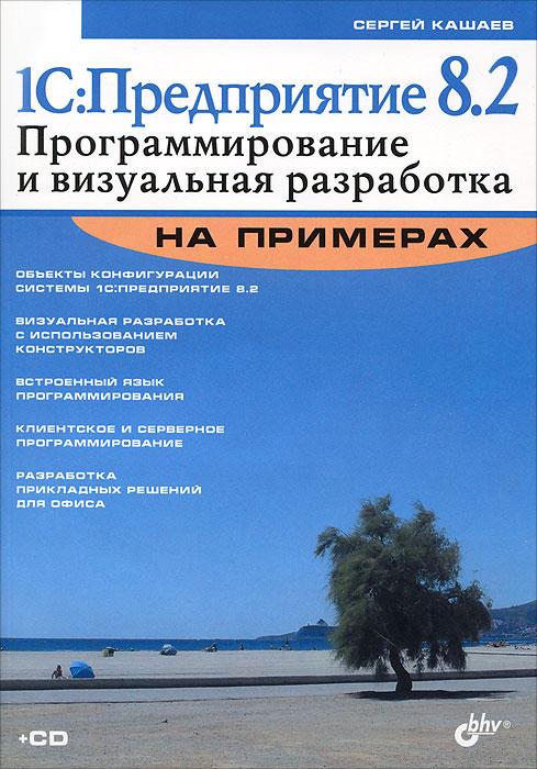 1С:Предприятие 8.2. Программирование и визуальная разработка на примерах (+ CD-ROM)