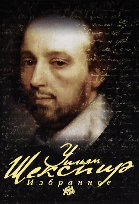 Уильям Шекспир Уильям Шекспир. Избранное уильям паундстоун это дорого или дешево психология цены