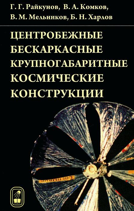 Г. Г. Райкунов, В. А. Комков, В. М. Мельников, Б. Н. Харлов Центробежные бескаркасные крупногабаритные космические конструкции