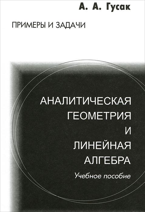 А. А. Гусак. Аналитическая геометрия и линейная алгебра. Примеры и задачи