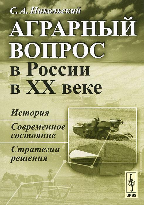 Аграрный вопрос в России в XX веке. История, современное состояние, стратегии решения