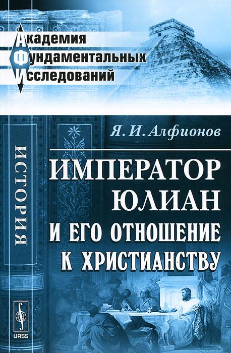 Император Юлиан и его отношение к христианству. Я. И. Алфионов