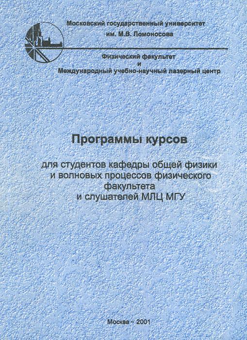 Программы курсов для студентов кафедры общей физики и волновых процессов физического факультета и слушателей МЛЦ МГУ
