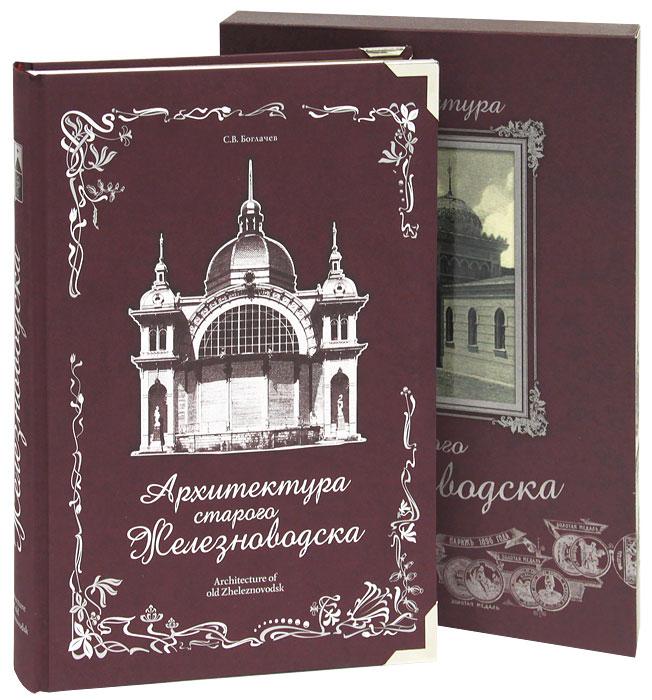 С. В. Боглачев Архитектура старого Железноводска (подарочное издание) альфа книга планы издательства
