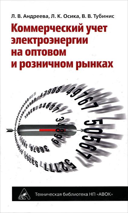 Коммерческий учет электроэнергии на оптовом и розничном рынках. Л. В. Андреева, Л. К. Осика, В. В. Тубинис