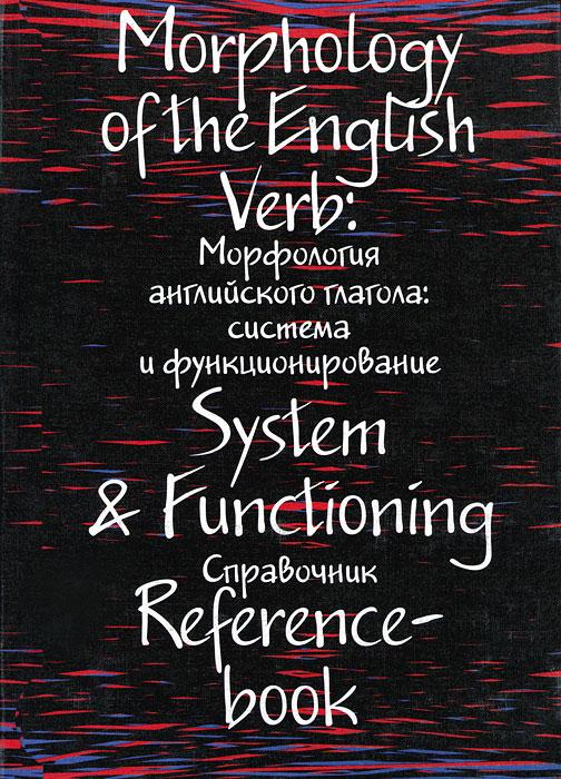Morphology of the English Verb: System & Functioning / Морфология английского глагола. Система и функционирование васильева е а english verb tenses for lazybones времена английских глаголов для ленивых