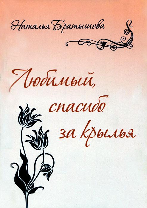 Наталья Братышева Любимый, спасибо за крылья нина стебелёк за жизнь сборник стихотворений