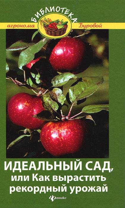 В. В. Бурова Идеальный сад, или Как вырастить рекордный урожай мария колпакова капризный огурец как вырастить без ошибок 50 шагов к успеху