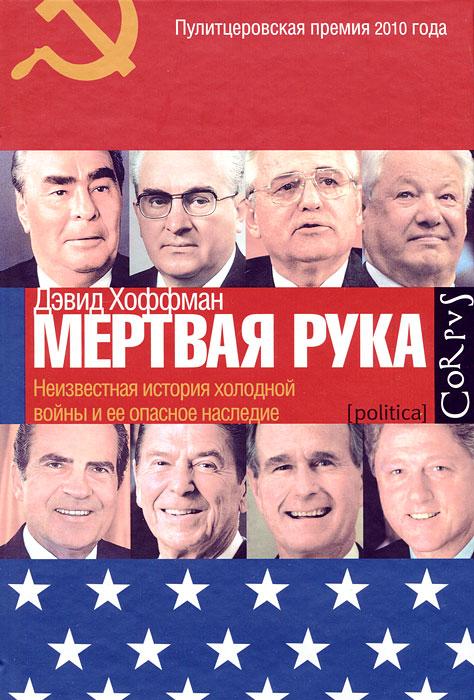 Дэаид Хоффман Мертвая рука. Неизвестная история холодной войны и ее опасное наследие