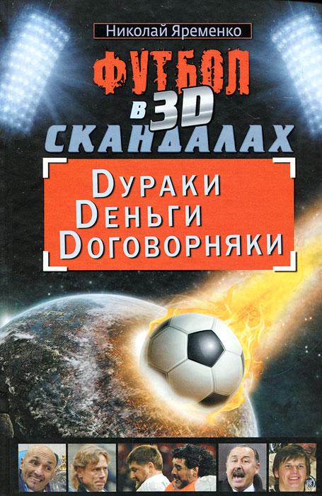 Николай Яременко Футбол в 3D-скандалах. Dураки. Dеньги. Dоговорняки