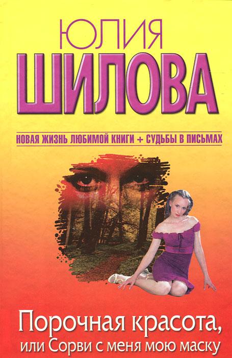 Юлия Шилова Порочная красота, или Сорви с меня мою маску