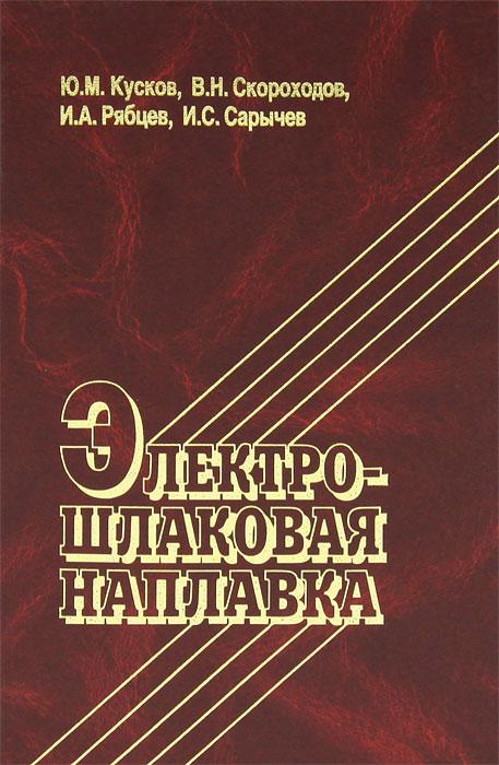 Ю. М. Кусков, В. Н. Скороходов, И. А. Рябцев, И. С. Сарычев Электрошлаковая наплавка