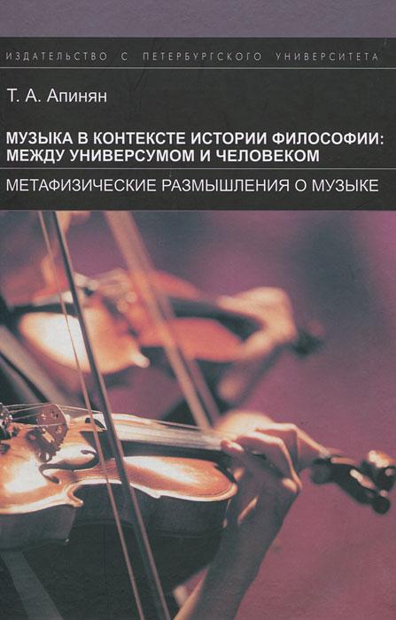Т. А. Апинян Музыка в контексте истории философии: между универсумом и человеком. Метафизические размышления о музыке