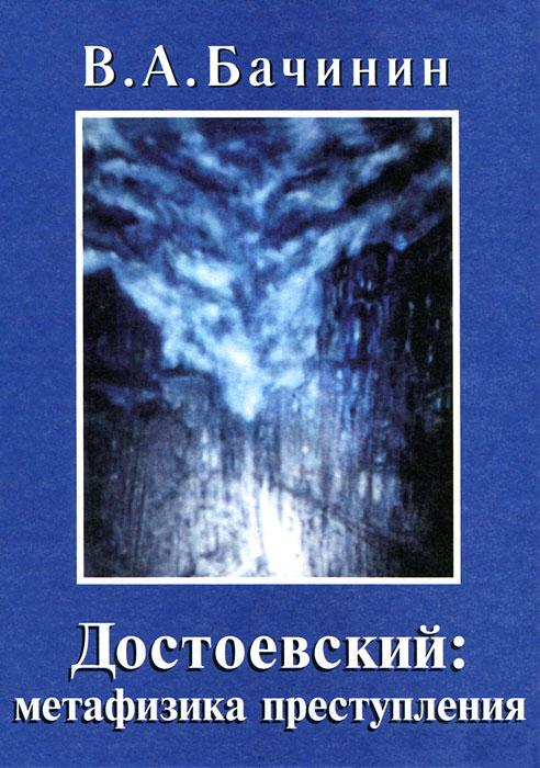 В. А. Бачинин Достоевский. Метафизика преступления исупов константин глебович метафизика достоевского