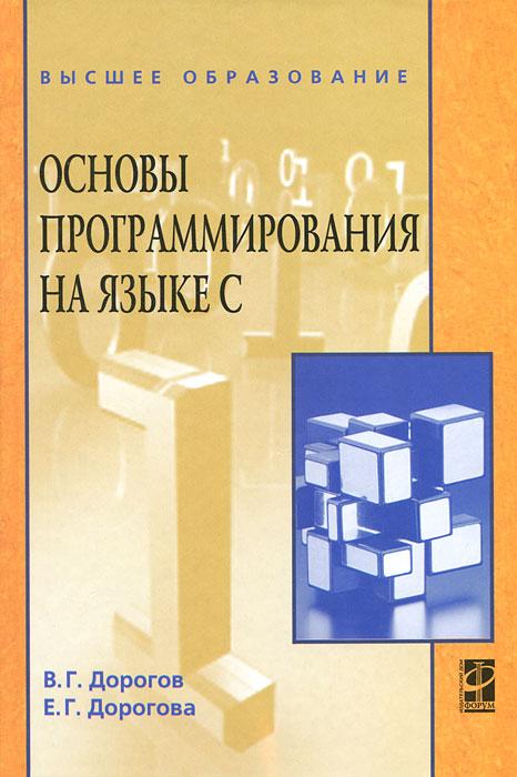 В. Г. Дорогов, Е. Г. Дорогова Основы программирования на языке С основы программирования в среде lazarus