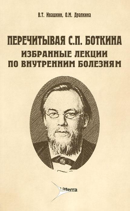 В. Т. Ивашкин, О. М. Драпкина Перечитывая С. П. Боткина. Избранные лекции по внутренним болезням