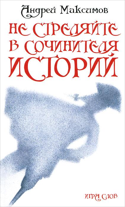 Андрей Максимов Не стреляйте в Сочинителя Историй! роберт льюис стивенсон приключения принца флоризеля подарочное издание
