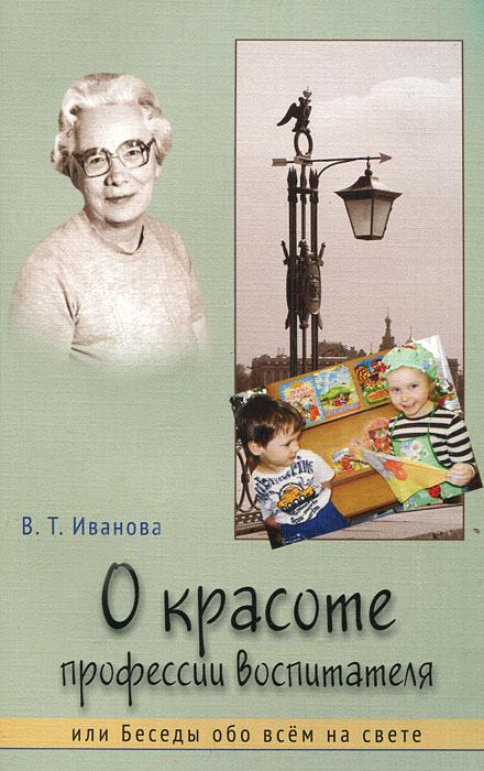 В. Т. Иванова О красоте профессии воспитателя, или Беседы обо всем на свете лихачев д моя война в блокадном ленинграде