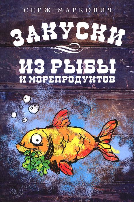 Маркович С. Закуски из рыбы и морепродуктов ольхов олег рыба морепродукты на вашем столе салаты закуски супы второе
