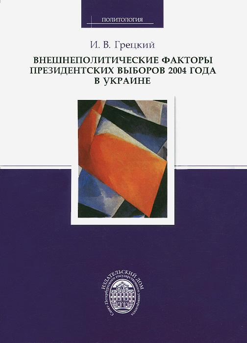 И. В. Грецкий Внешнеполитические факторы президентских выборов 2004 года в Украине трансформатор понижающий 1квт в украине