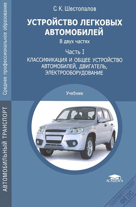 С. К. Шестопалов Устройство автомобиля. В 2 частях. Часть 1. Классификация и общее устройство автомобилей, двигатель, электрооборудование