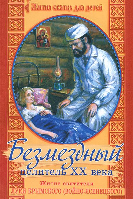 Священник Георгий Ханов Безмездный целитель ХХ века. Житие святителя Луки Крымского (Войно-Ясенецкого)
