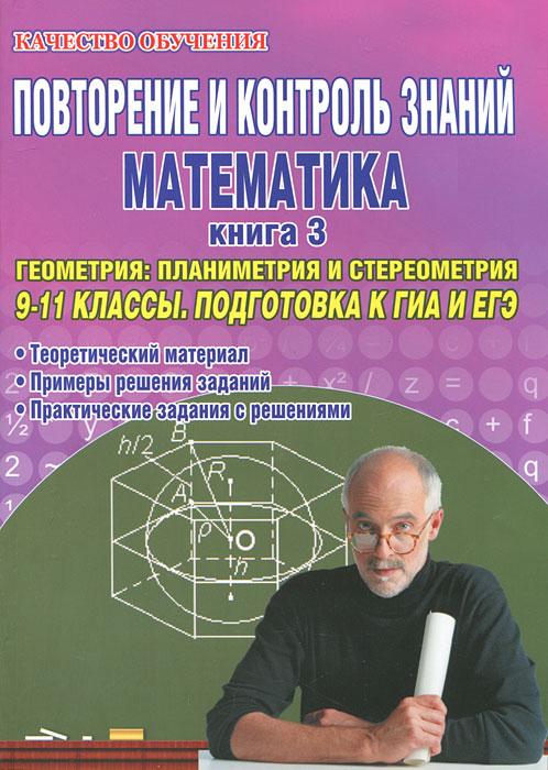 Повторение и контроль знаний. Математика. 9-11 классы. Книга 3. Геометрия: планиметрия и стереометрия. Подготовка к ГИА и ЕГЭ