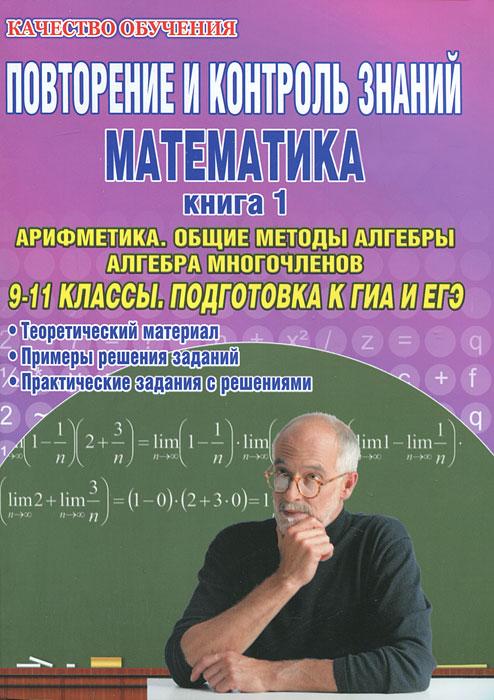 Повторение и контроль знаний. Математика. 9-11 классы. Книга 1. Арифметика. Общие методы алгебры. Алгебра многочленов. Подготовка к ГИА и ЕГЭ