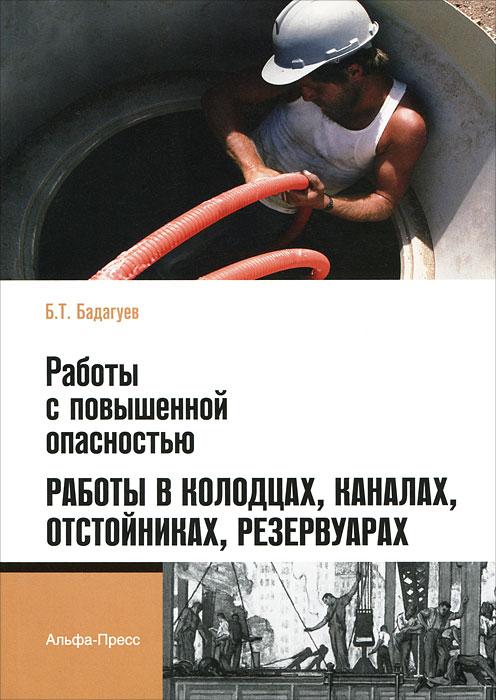 Б. Т. Бадагуев Работы с повышенной опасностью. Работы в колодцах, каналах, отстойниках, резервуарах работы с повышенной опасностью кровельные работы