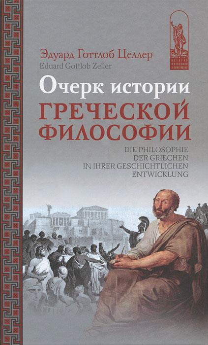 Эдуард Готтлоб Целлер Очерк истории греческой философии краткий очерк истории философии