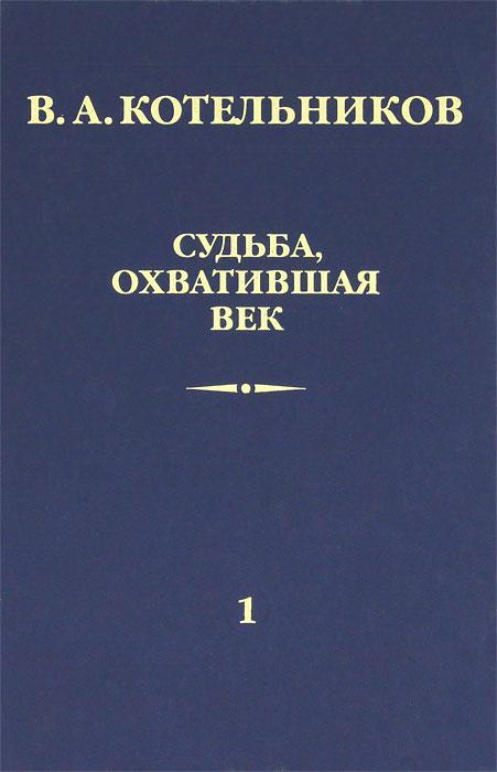 В. А. Котельников Судьба, охватившая век. В 2 томах. Том 1. Воспоминания коллег