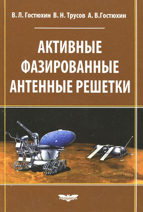 В. Л. Гостюхин, В. Н. Трусов, А. В. Гостюхин Активные фазированные антенные решетки