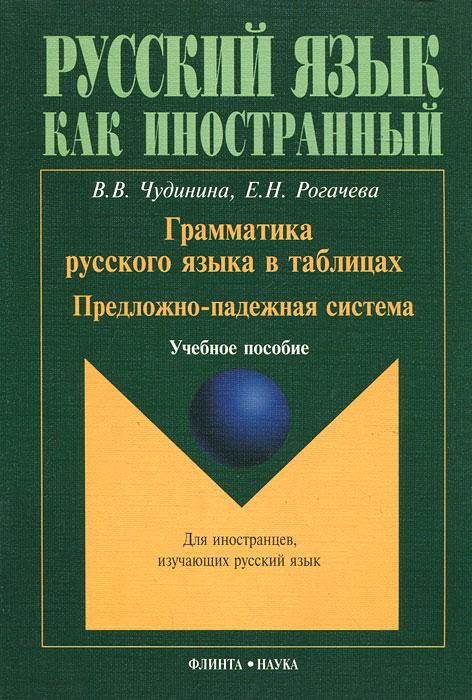 В. В. Чудинина, Е. Н. Рогачева Грамматика русского языка в таблицах. Предложно-падежная система