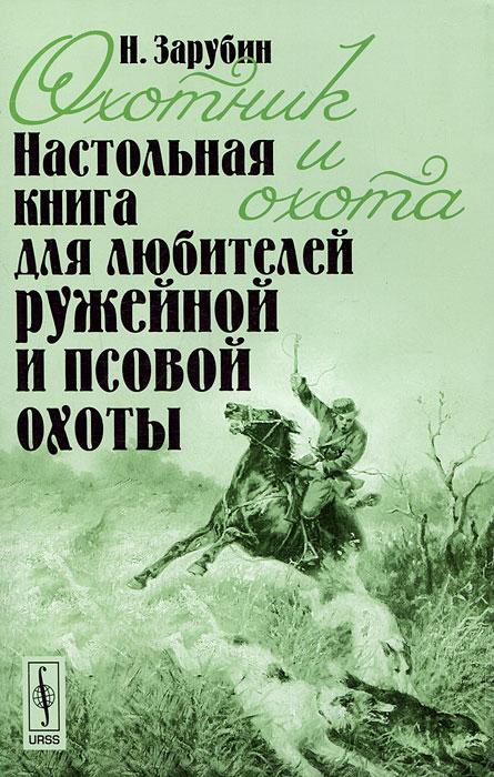Н. Зарубин Охотник и охота. Настольная книга для любителей ружейной и псовой охоты
