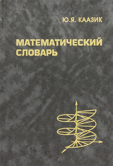 Ю. Я. Каазик Математический словарь