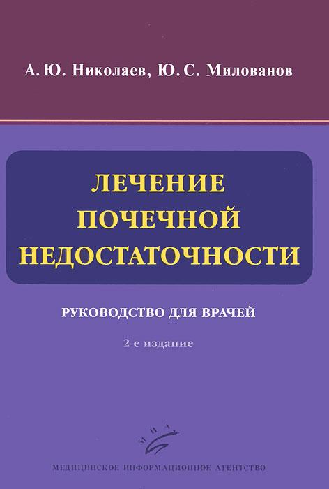 Лечение почечной недостаточности. Руководство для врачей. А. Ю. Николаев, Ю. С. Милованов