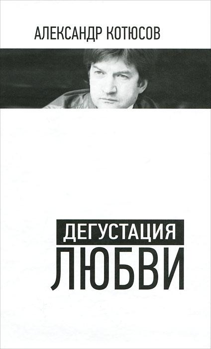 Александр Котюсов Дегустация любви недорогие магазины одежды в нижнем новгороде