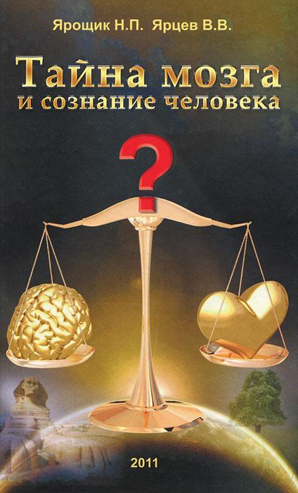 Н. П. Ярощик, В. В. Ярцев Тайна мозга и сознание человека юрий назаренко сознание вне мозга или многомерность живого