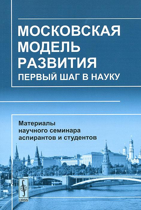 9785397007320 - Московская модель развития. Первый шаг в науку. Материалы научного семинара аспирантов и студентов - Книга