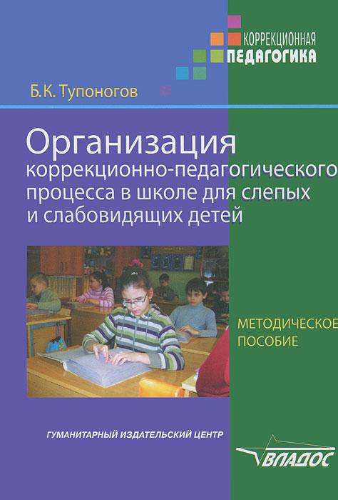 Б. К. Тупоногов Организация коррекционно-педагогического процесса в школе для слепых и слабовидящих детей