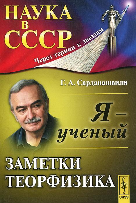 Zakazat.ru Я - ученый. Заметки теорфизика. Г. А. Сарданашвили