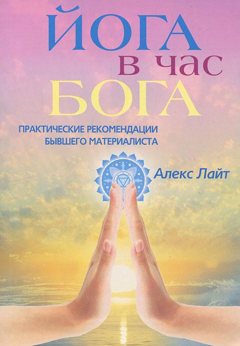 9785227031532 - Алекс Лайт: Йога в час Бога. Практические рекомендации бывшего материалиста - Книга