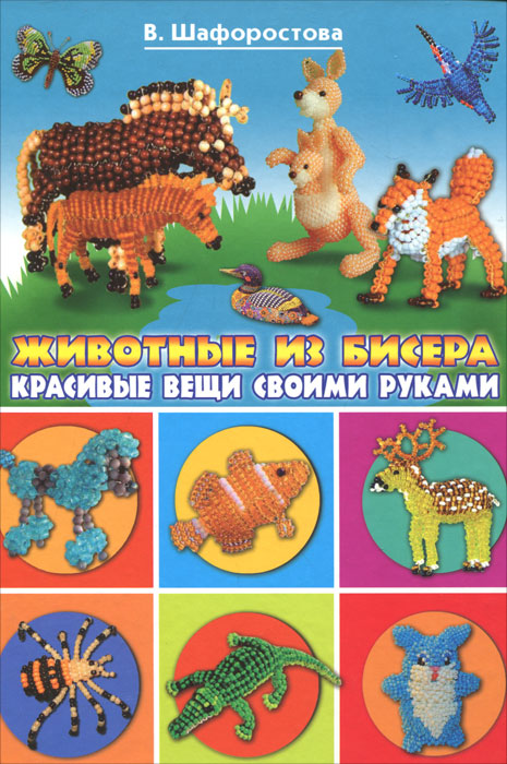 В. Шафоростова Животные из бисера. Красивые вещи своими руками
