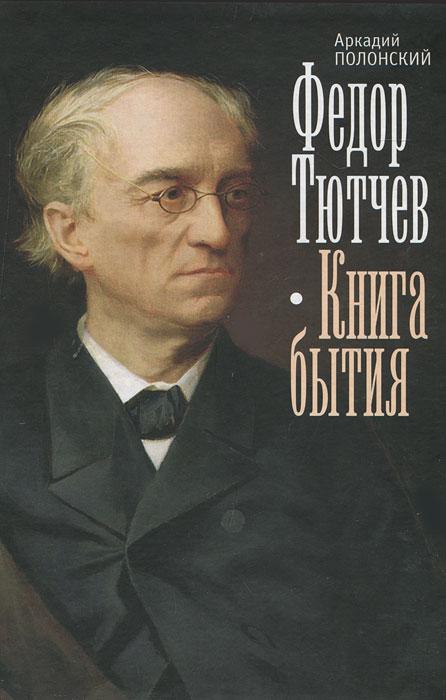 Аркадий Полонский Федор Тютчев. Книга бытия духовный путь тютчева